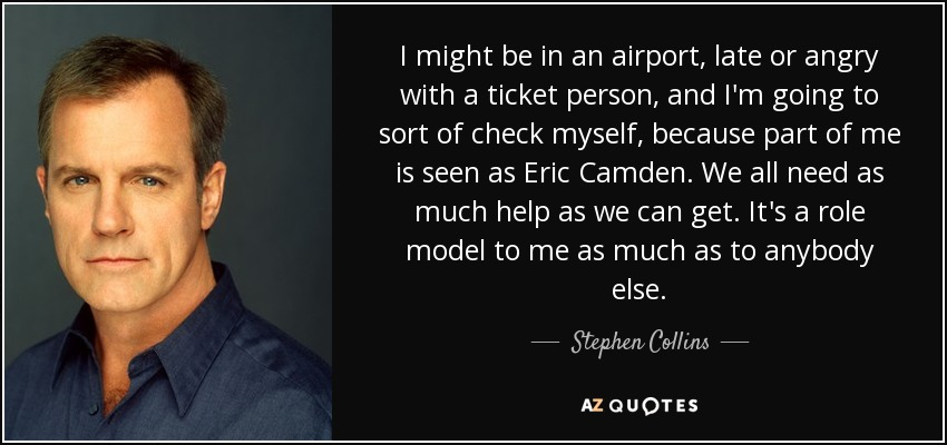 I might be in an airport, late or angry with a ticket person, and I'm going to sort of check myself, because part of me is seen as Eric Camden. We all need as much help as we can get. It's a role model to me as much as to anybody else. - Stephen Collins