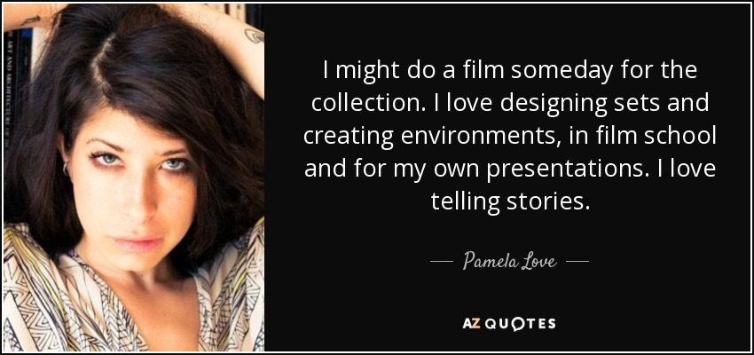 I might do a film someday for the collection. I love designing sets and creating environments, in film school and for my own presentations. I love telling stories. - Pamela Love