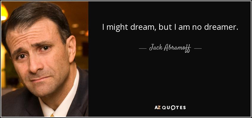 I might dream, but I am no dreamer. - Jack Abramoff