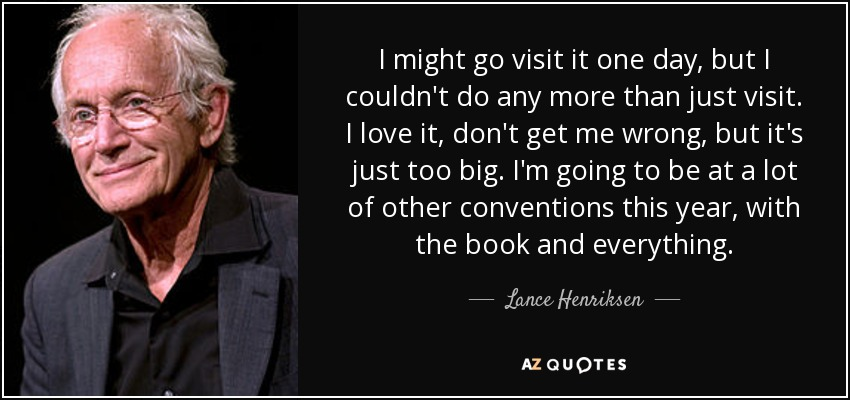 I might go visit it one day, but I couldn't do any more than just visit. I love it, don't get me wrong, but it's just too big. I'm going to be at a lot of other conventions this year, with the book and everything. - Lance Henriksen