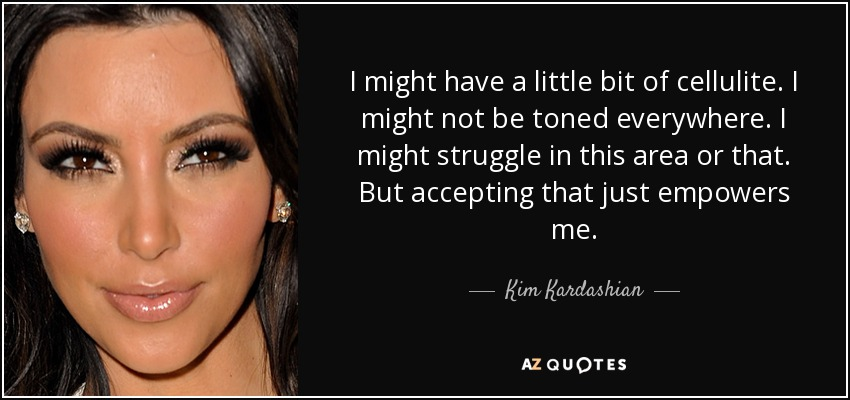 I might have a little bit of cellulite. I might not be toned everywhere. I might struggle in this area or that. But accepting that just empowers me. - Kim Kardashian
