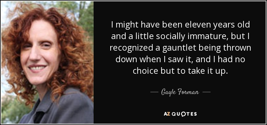 I might have been eleven years old and a little socially immature, but I recognized a gauntlet being thrown down when I saw it, and I had no choice but to take it up. - Gayle Forman