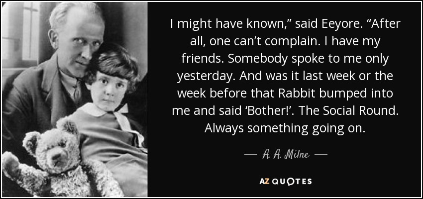"I might have known,"" said Eeyore. ""After all, one can't complain. I have my friends. Somebody spoke to me only yesterday. And was it last week or the week before that Rabbit bumped into me and said 'Bother!'. The Social Round. Always something going on. - A. A. Milne"