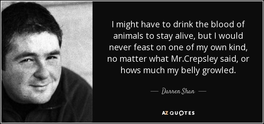 I might have to drink the blood of animals to stay alive, but I would never feast on one of my own kind, no matter what Mr.Crepsley said, or hows much my belly growled. - Darren Shan