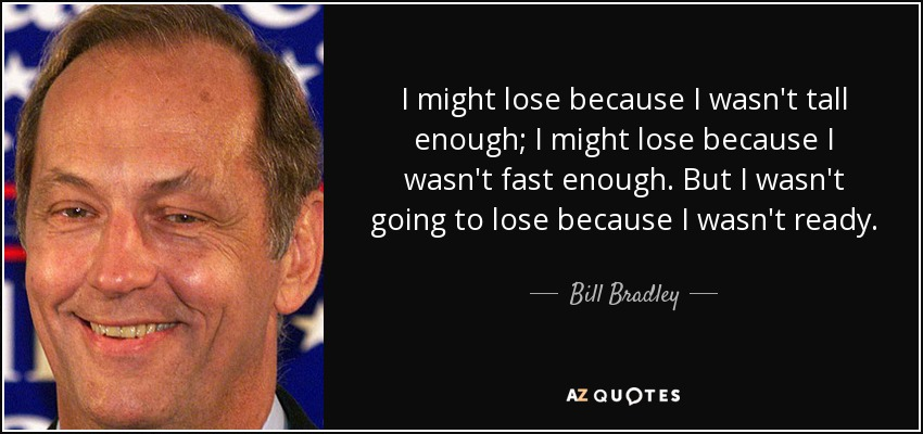 I might lose because I wasn't tall enough; I might lose because I wasn't fast enough. But I wasn't going to lose because I wasn't ready. - Bill Bradley