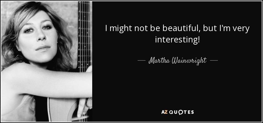 I might not be beautiful, but I'm very interesting! - Martha Wainwright