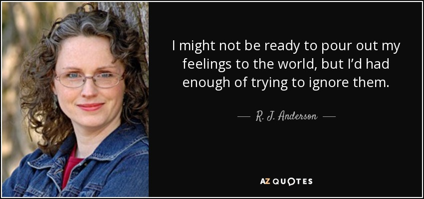 I might not be ready to pour out my feelings to the world, but I'd had enough of trying to ignore them. - R. J. Anderson