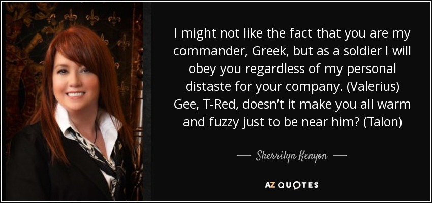 I might not like the fact that you are my commander, Greek, but as a soldier I will obey you regardless of my personal distaste for your company. (Valerius) Gee, T-Red, doesn't it make you all warm and fuzzy just to be near him? (Talon) - Sherrilyn Kenyon