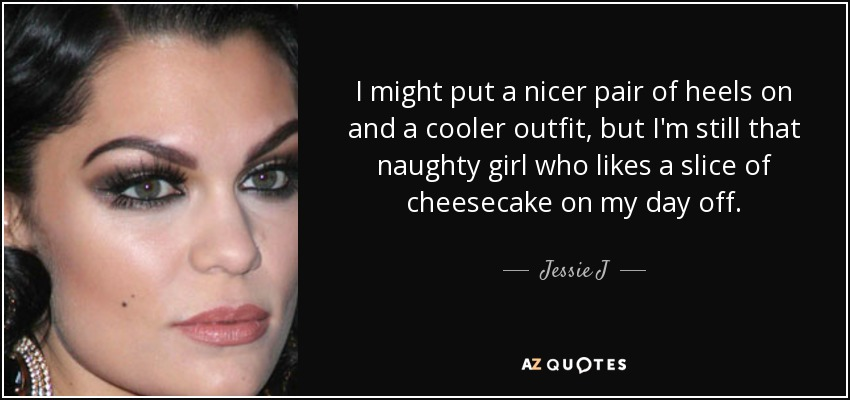 I might put a nicer pair of heels on and a cooler outfit, but I'm still that naughty girl who likes a slice of cheesecake on my day off. - Jessie J