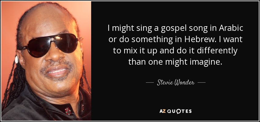 I might sing a gospel song in Arabic or do something in Hebrew. I want to mix it up and do it differently than one might imagine. - Stevie Wonder