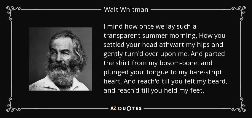 I mind how once we lay such a transparent summer morning, How you settled your head athwart my hips and gently turn'd over upon me, And parted the shirt from my bosom-bone, and plunged your tongue to my bare-stript heart, And reach'd till you felt my beard, and reach'd till you held my feet. - Walt Whitman