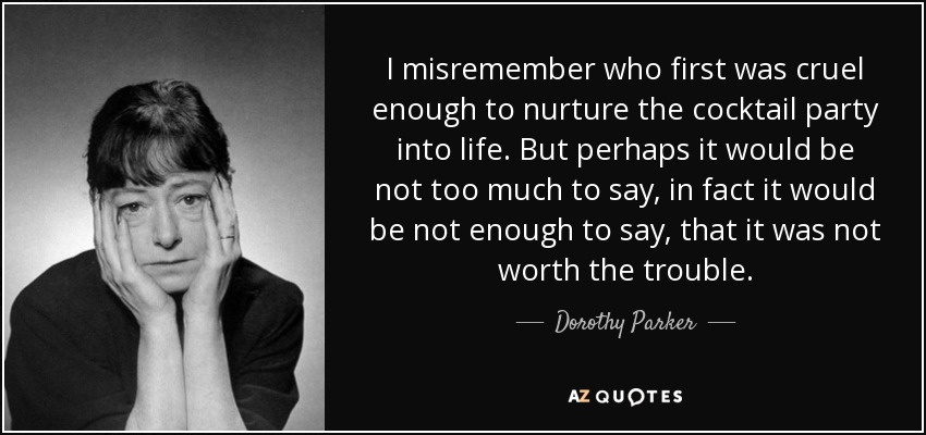 I misremember who first was cruel enough to nurture the cocktail party into life. But perhaps it would be not too much to say, in fact it would be not enough to say, that it was not worth the trouble. - Dorothy Parker