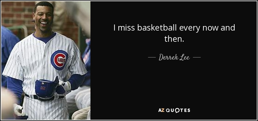I miss basketball every now and then. - Derrek Lee