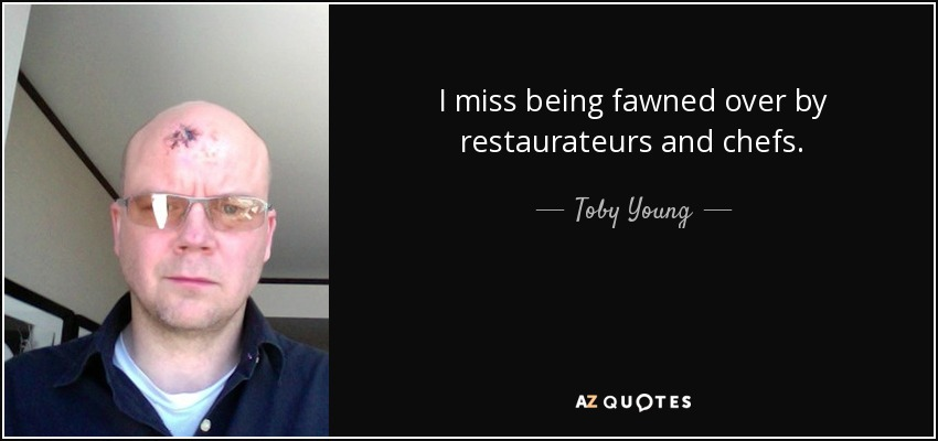 I miss being fawned over by restaurateurs and chefs. - Toby Young