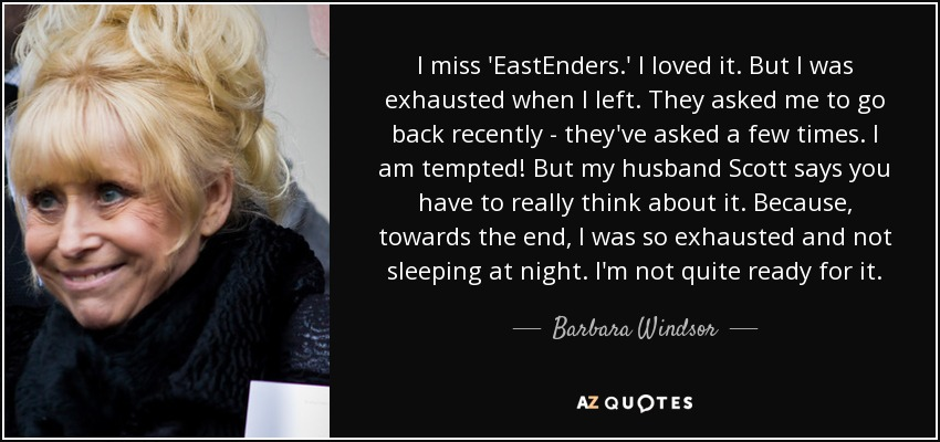 I miss 'EastEnders.' I loved it. But I was exhausted when I left. They asked me to go back recently - they've asked a few times. I am tempted! But my husband Scott says you have to really think about it. Because, towards the end, I was so exhausted and not sleeping at night. I'm not quite ready for it. - Barbara Windsor