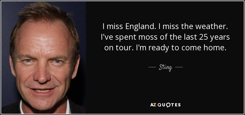 I miss England. I miss the weather. I've spent moss of the last 25 years on tour. I'm ready to come home. - Sting