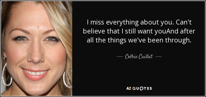 I miss everything about you. Can't believe that I still want youAnd after all the things we've been through. - Colbie Caillat