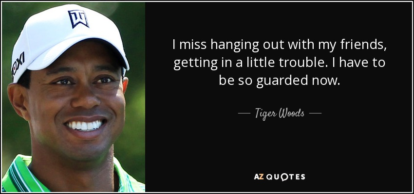 I miss hanging out with my friends, getting in a little trouble. I have to be so guarded now. - Tiger Woods