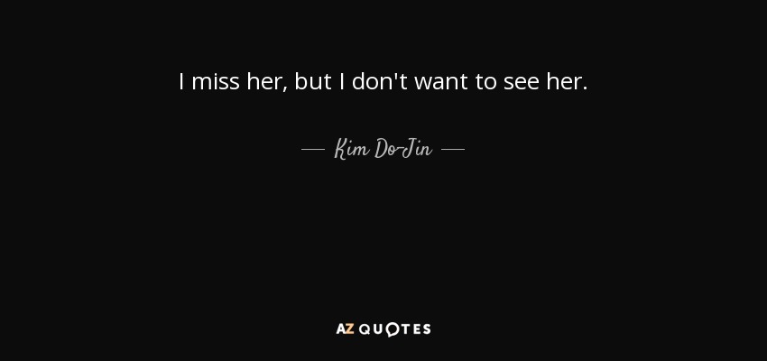 I miss her, but I don't want to see her. - Kim Do-Jin