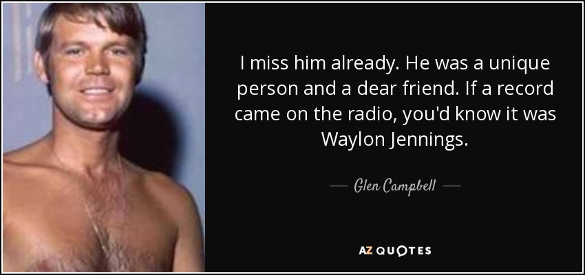 I miss him already. He was a unique person and a dear friend. If a record came on the radio, you'd know it was Waylon Jennings. - Glen Campbell