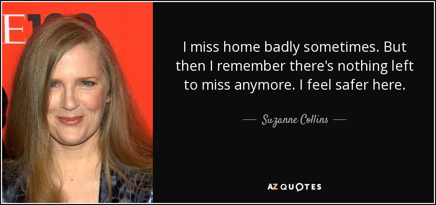 I miss home badly sometimes. But then I remember there's nothing left to miss anymore. I feel safer here. - Suzanne Collins