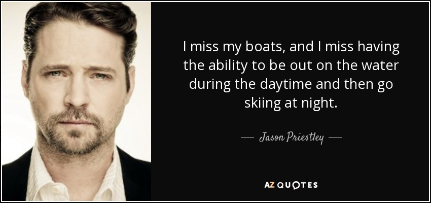 I miss my boats, and I miss having the ability to be out on the water during the daytime and then go skiing at night. - Jason Priestley