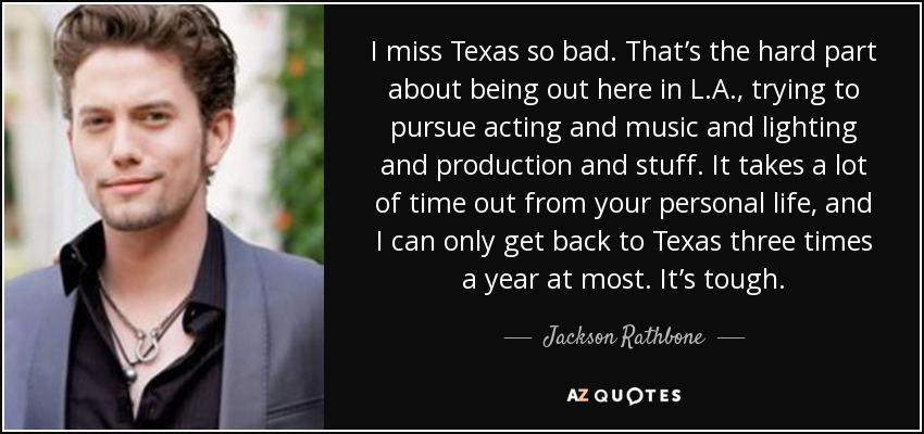 I miss Texas so bad. That's the hard part about being out here in L.A., trying to pursue acting and music and lighting and production and stuff. It takes a lot of time out from your personal life, and I can only get back to Texas three times a year at most. It's tough. - Jackson Rathbone