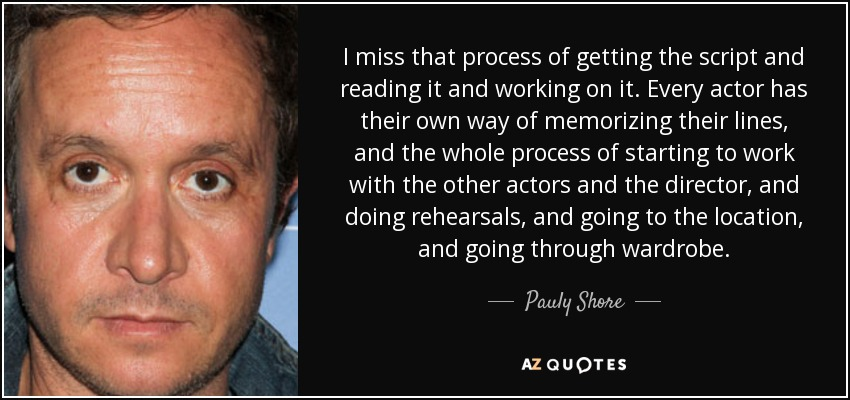 I miss that process of getting the script and reading it and working on it. Every actor has their own way of memorizing their lines, and the whole process of starting to work with the other actors and the director, and doing rehearsals, and going to the location, and going through wardrobe. - Pauly Shore