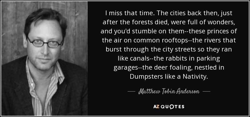 I miss that time. The cities back then, just after the forests died, were full of wonders, and you'd stumble on them--these princes of the air on common rooftops--the rivers that burst through the city streets so they ran like canals--the rabbits in parking garages--the deer foaling, nestled in Dumpsters like a Nativity. - Matthew Tobin Anderson