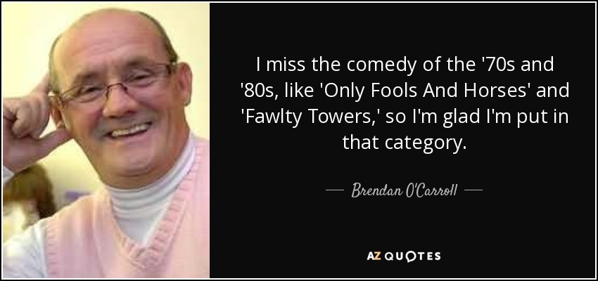 I miss the comedy of the '70s and '80s, like 'Only Fools And Horses' and 'Fawlty Towers,' so I'm glad I'm put in that category. - Brendan O'Carroll