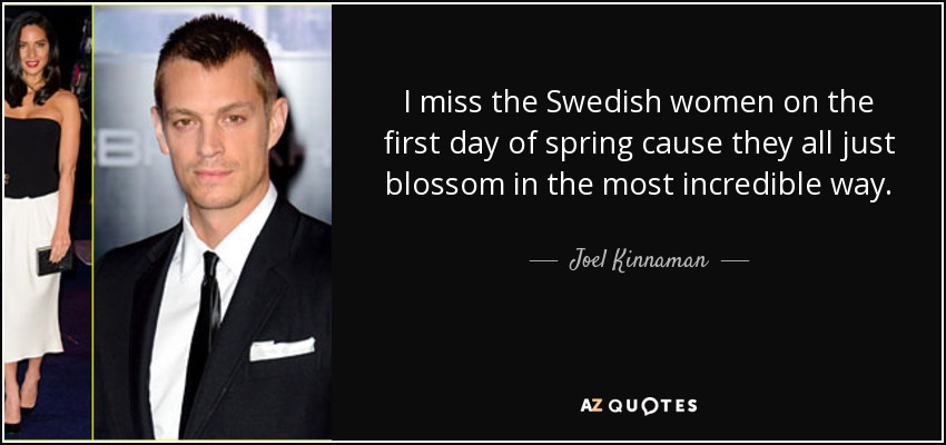 I miss the Swedish women on the first day of spring cause they all just blossom in the most incredible way. - Joel Kinnaman