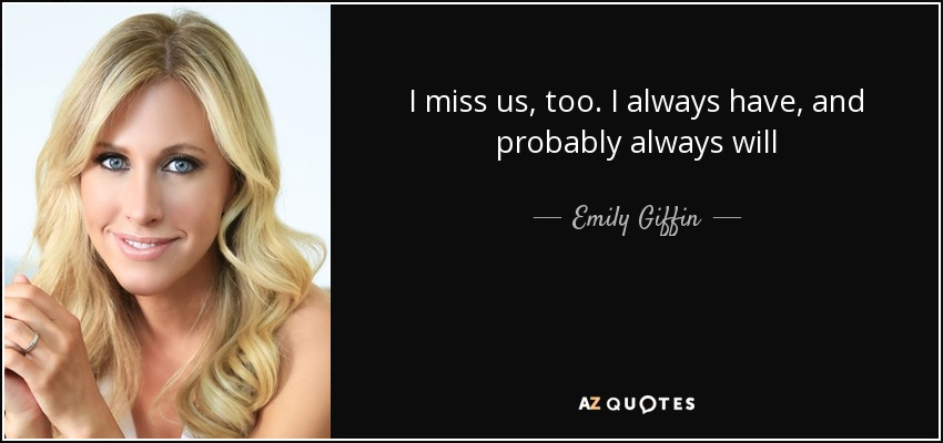 I miss us, too. I always have, and probably always will - Emily Giffin