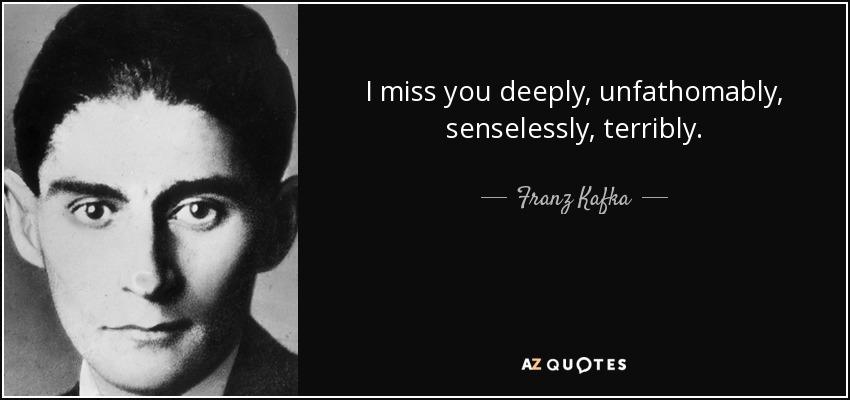 I miss you deeply, unfathomably, senselessly, terribly. - Franz Kafka