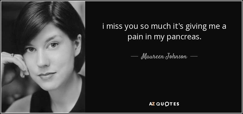 i miss you so much it's giving me a pain in my pancreas. - Maureen Johnson