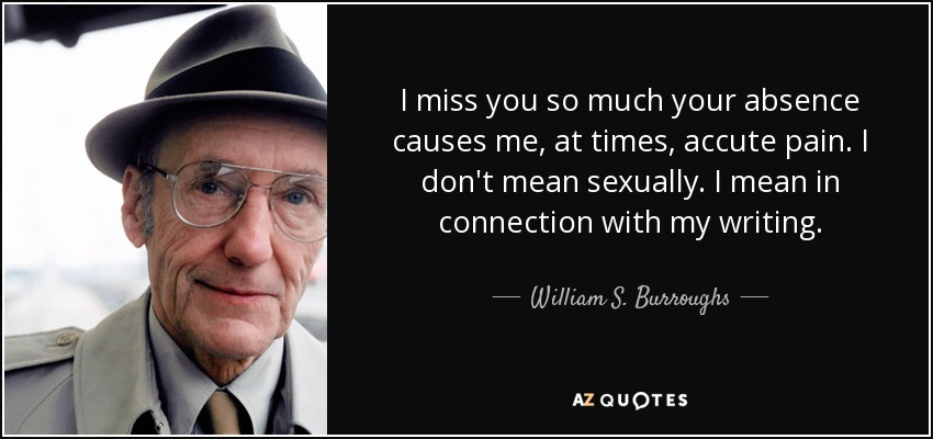 I miss you so much your absence causes me, at times, accute pain. I don't mean sexually. I mean in connection with my writing. - William S. Burroughs
