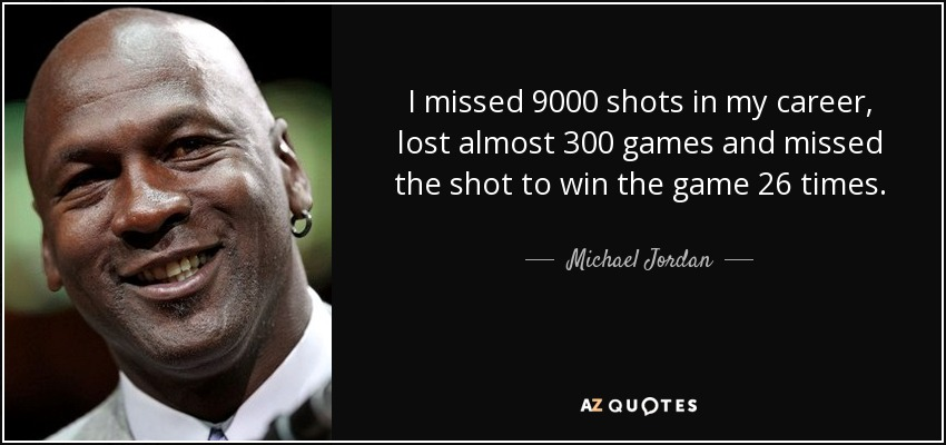 I missed 9000 shots in my career, lost almost 300 games and missed the shot to win the game 26 times. - Michael Jordan