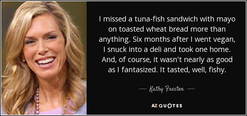I missed a tuna-fish sandwich with mayo on toasted wheat bread more than anything. Six months after I went vegan, I snuck into a deli and took one home. And, of course, it wasn't nearly as good as I fantasized. It tasted, well, fishy. - Kathy Freston