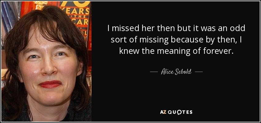 I missed her then but it was an odd sort of missing because by then, I knew the meaning of forever. - Alice Sebold