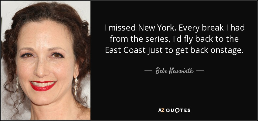 I missed New York. Every break I had from the series, I'd fly back to the East Coast just to get back onstage. - Bebe Neuwirth