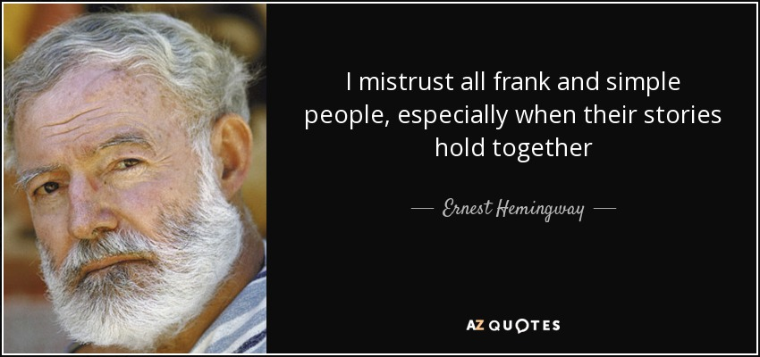 I mistrust all frank and simple people, especially when their stories hold together - Ernest Hemingway