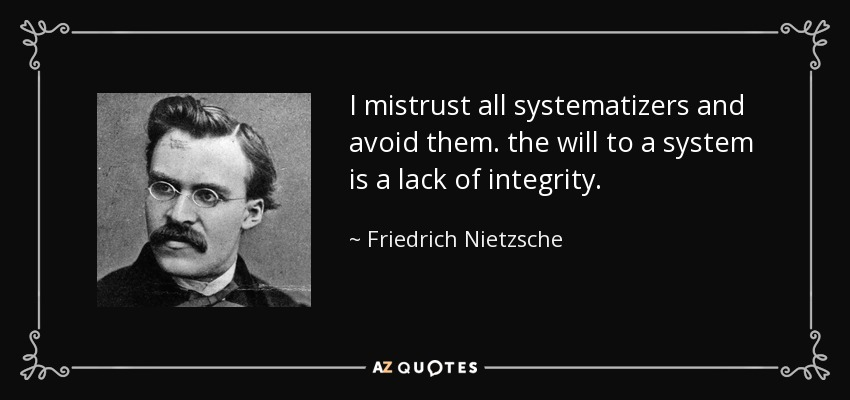I mistrust all systematizers and avoid them. the will to a system is a lack of integrity. - Friedrich Nietzsche