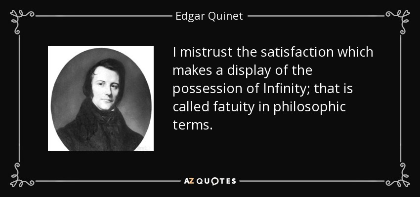 I mistrust the satisfaction which makes a display of the possession of Infinity; that is called fatuity in philosophic terms. - Edgar Quinet