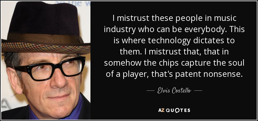 I mistrust these people in music industry who can be everybody. This is where technology dictates to them. I mistrust that, that in somehow the chips capture the soul of a player, that's patent nonsense. - Elvis Costello