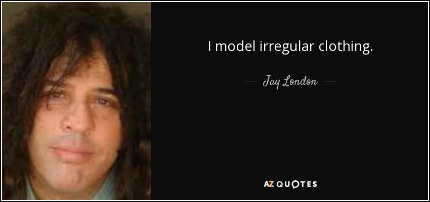 I model irregular clothing. - Jay London