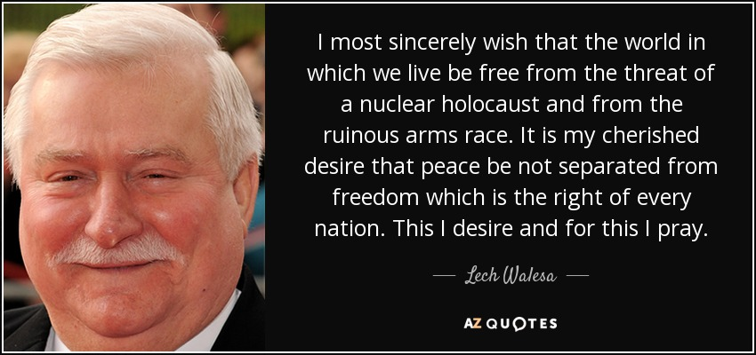 I most sincerely wish that the world in which we live be free from the threat of a nuclear holocaust and from the ruinous arms race. It is my cherished desire that peace be not separated from freedom which is the right of every nation. This I desire and for this I pray. - Lech Walesa