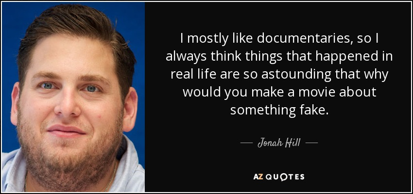 I mostly like documentaries, so I always think things that happened in real life are so astounding that why would you make a movie about something fake. - Jonah Hill