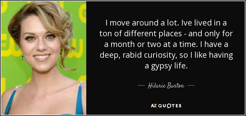 I move around a lot. Ive lived in a ton of different places - and only for a month or two at a time. I have a deep, rabid curiosity, so I like having a gypsy life. - Hilarie Burton