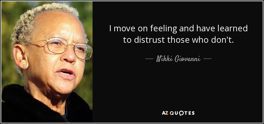 I move on feeling and have learned to distrust those who don't. - Nikki Giovanni