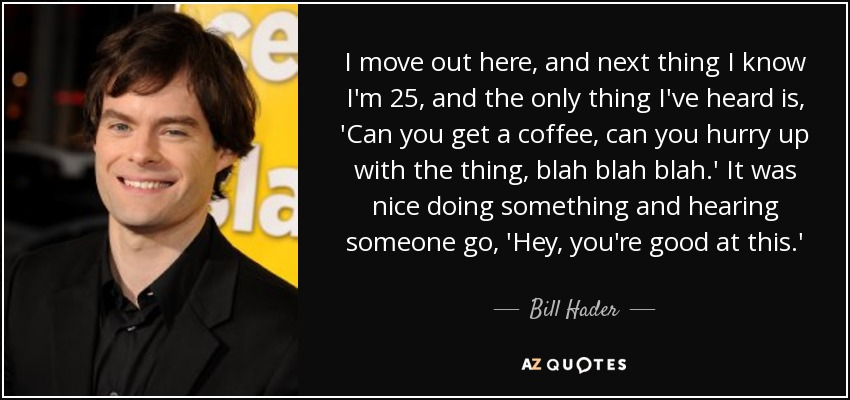 I move out here, and next thing I know I'm 25, and the only thing I've heard is, 'Can you get a coffee, can you hurry up with the thing, blah blah blah.' It was nice doing something and hearing someone go, 'Hey, you're good at this.' - Bill Hader