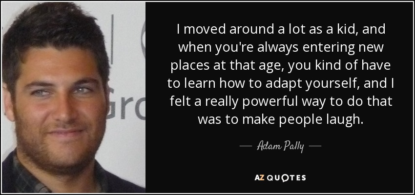 I moved around a lot as a kid, and when you're always entering new places at that age, you kind of have to learn how to adapt yourself, and I felt a really powerful way to do that was to make people laugh. - Adam Pally